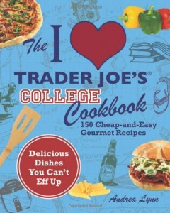 The I Love Trader Joe's College Cookbook 150 Cheap and Easy Gourmet Recipes