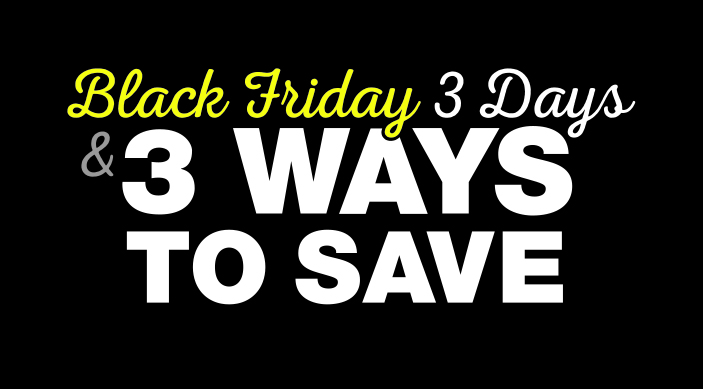 Black Friday 3 Days & 3 Ways to Save